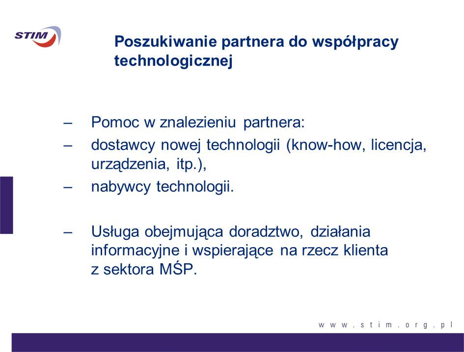 Poszukiwanie partnera do współpracy technologicznej –Pomoc w znalezieniu partnera: –dostawcy nowej technologii (know-how, licencja, urządzenia, itp.),