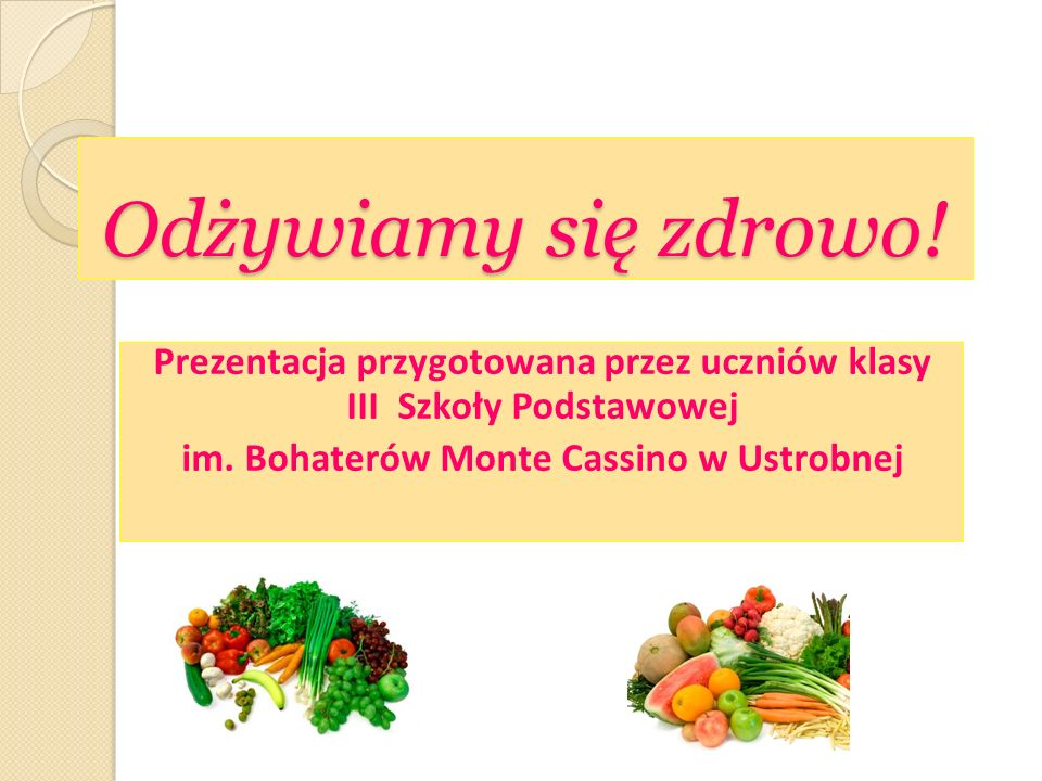Odżywiamy się zdrowo.Prezentacja przygotowana przez uczniów klasy III Szkoły Podstawowej im.