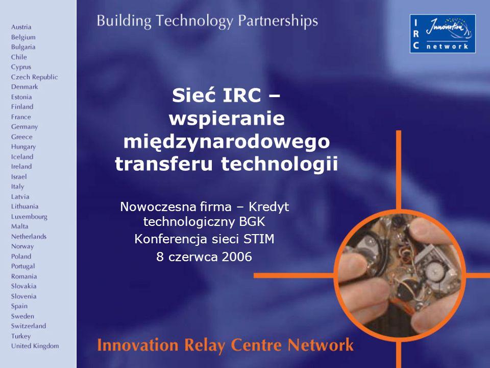 1 Sieć IRC – wspieranie międzynarodowego transferu technologii Nowoczesna firma – Kredyt technologiczny BGK Konferencja sieci STIM 8 czerwca 2006