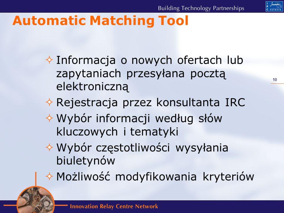 10 Automatic Matching Tool Informacja o nowych ofertach lub zapytaniach przesyłana pocztą elektroniczną Rejestracja przez konsultanta IRC Wybór informacji według słów kluczowych i tematyki Wybór częstotliwości wysyłania biuletynów Możliwość modyfikowania kryteriów