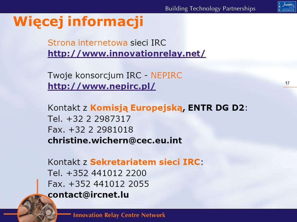 17 Więcej informacji Strona internetowa sieci IRC http://www.innovationrelay.net/ Twoje konsorcjum IRC - NEPIRC http://www.nepirc.pl/ Kontakt z Komisją Europejską, ENTR DG D2: Tel.