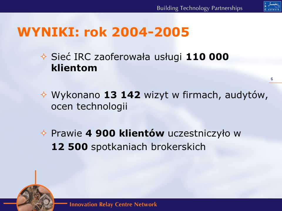 6 WYNIKI: rok 2004-2005 Sieć IRC zaoferowała usługi 110 000 klientom Wykonano 13 142 wizyt w firmach, audytów, ocen technologii Prawie 4 900 klientów uczestniczyło w 12 500 spotkaniach brokerskich