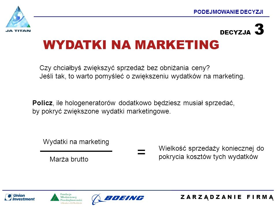 Z A R Z Ą D Z A N I E F I R M Ą PODEJMOWANIE DECYZJI Policz, ile hologeneratorów dodatkowo będziesz musiał sprzedać, by pokryć zwiększone wydatki mark