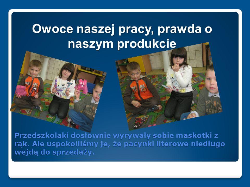 Przedszkolaki dosłownie wyrywały sobie maskotki z rąk. Ale uspokoiliśmy je, że pacynki literowe niedługo wejdą do sprzedaży. Owoce naszej pracy, prawd