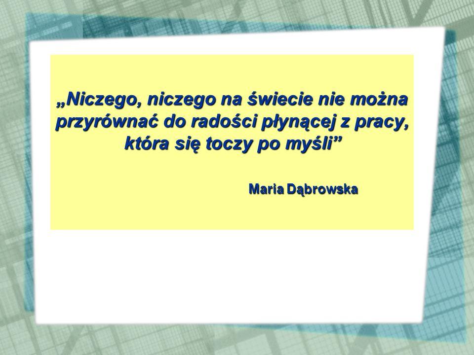 Niczego, niczego na świecie nie można przyrównać do radości płynącej z pracy, która się toczy po myśli Maria Dąbrowska