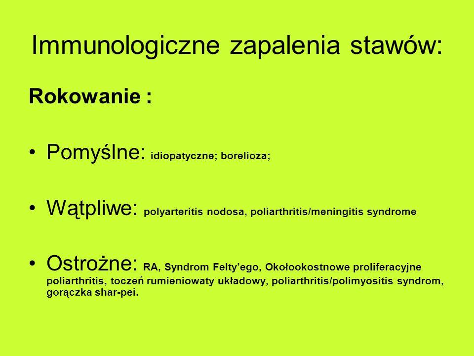 Immunologiczne zapalenia stawów: Rokowanie : Pomyślne: idiopatyczne; borelioza; Wątpliwe: polyarteritis nodosa, poliarthritis/meningitis syndrome Ostrożne: RA, Syndrom Feltyego, Okołookostnowe proliferacyjne poliarthritis, toczeń rumieniowaty układowy, poliarthritis/polimyositis syndrom, gorączka shar-pei.