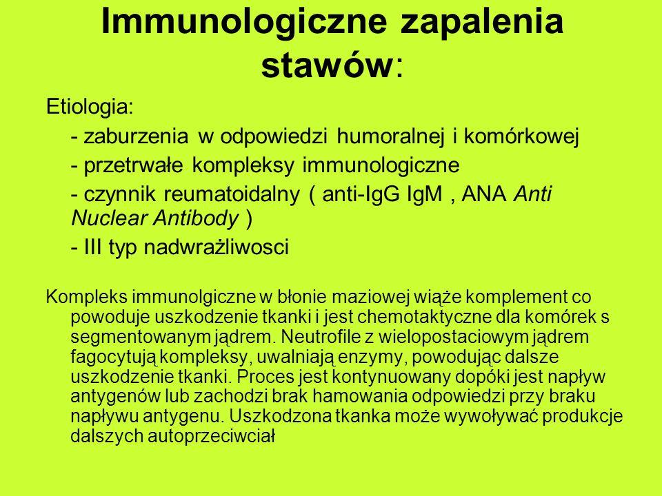 Immunologiczne zapalenia stawów: Etiologia: - zaburzenia w odpowiedzi humoralnej i komórkowej - przetrwałe kompleksy immunologiczne - czynnik reumatoidalny ( anti-IgG IgM, ANA Anti Nuclear Antibody ) - III typ nadwrażliwosci Kompleks immunolgiczne w błonie maziowej wiąże komplement co powoduje uszkodzenie tkanki i jest chemotaktyczne dla komórek s segmentowanym jądrem.