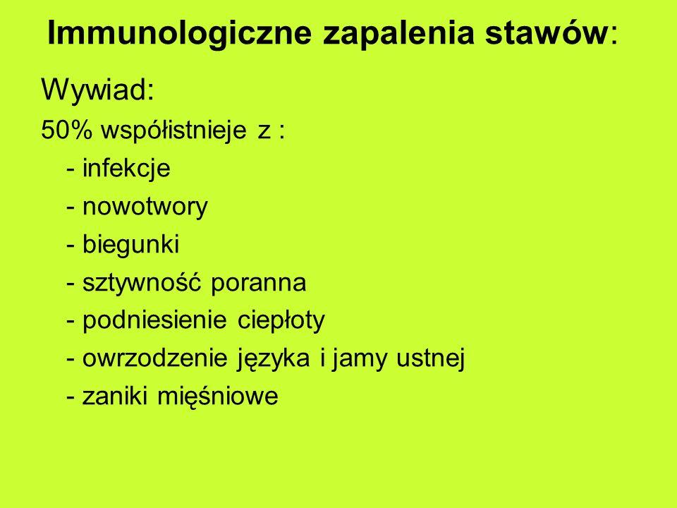 Immunologiczne zapalenia stawów: Wywiad: 50% współistnieje z : - infekcje - nowotwory - biegunki - sztywność poranna - podniesienie ciepłoty - owrzodzenie języka i jamy ustnej - zaniki mięśniowe