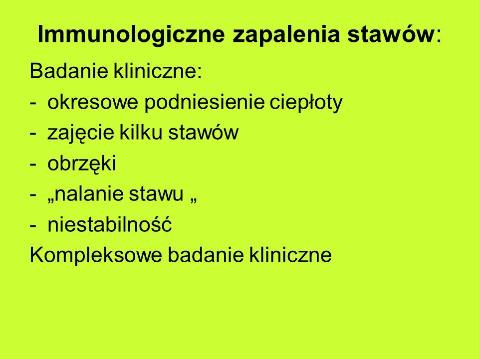 Immunologiczne zapalenia stawów: Badanie kliniczne: -okresowe podniesienie ciepłoty -zajęcie kilku stawów -obrzęki -nalanie stawu -niestabilność Kompleksowe badanie kliniczne
