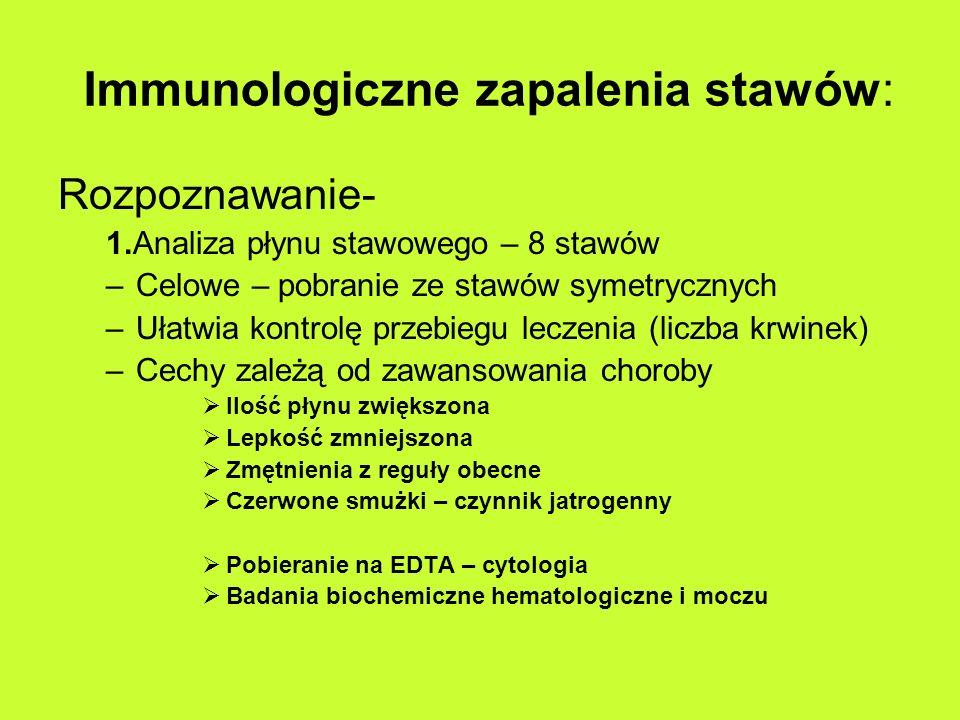 Immunologiczne zapalenia stawów: Rozpoznawanie- 1.Analiza płynu stawowego – 8 stawów –Celowe – pobranie ze stawów symetrycznych –Ułatwia kontrolę przebiegu leczenia (liczba krwinek) –Cechy zależą od zawansowania choroby Ilość płynu zwiększona Lepkość zmniejszona Zmętnienia z reguły obecne Czerwone smużki – czynnik jatrogenny Pobieranie na EDTA – cytologia Badania biochemiczne hematologiczne i moczu