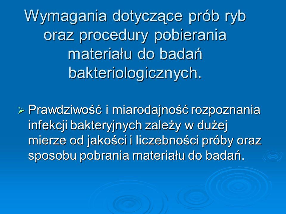 Wymagania dotyczące prób ryb oraz procedury pobierania materiału do badań bakteriologicznych. Prawdziwość i miarodajność rozpoznania infekcji bakteryj
