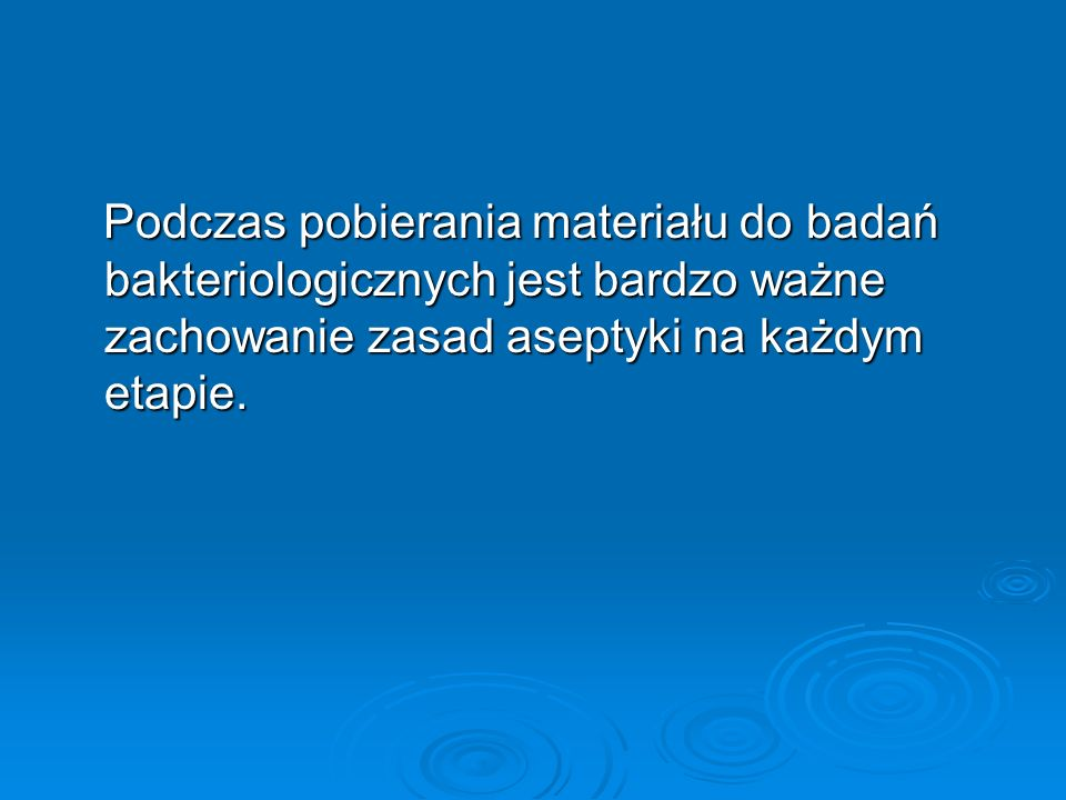 Podczas pobierania materiału do badań bakteriologicznych jest bardzo ważne zachowanie zasad aseptyki na każdym etapie. Podczas pobierania materiału do