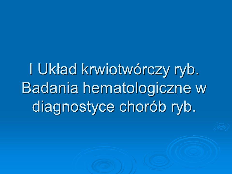 I Układ krwiotwórczy ryb. Badania hematologiczne w diagnostyce chorób ryb.
