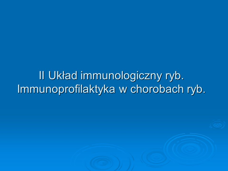II Układ immunologiczny ryb. Immunoprofilaktyka w chorobach ryb.