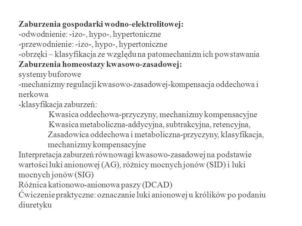 Zaburzenia gospodarki wodno-elektrolitowej: -odwodnienie: -izo-, hypo-, hypertoniczne -przewodnienie: -izo-, hypo-, hypertoniczne -obrzęki – klasyfikacja ze względu na patomechanizm ich powstawania Zaburzenia homeostazy kwasowo-zasadowej: systemy buforowe -mechanizmy regulacji kwasowo-zasadowej-kompensacja oddechowa i nerkowa -klasyfikacja zaburzeń: Kwasica oddechowa-przyczyny, mechanizmy kompensacyjne Kwasica metaboliczna-addycyjna, subtrakcyjna, retencyjna, Zasadowica oddechowa i metaboliczna-przyczyny, klasyfikacja, mechanizmy kompensacyjne Interpretacja zaburzeń równowagi kwasowo-zasadowej na podstawie wartości luki anionowej (AG), różnicy mocnych jonów (SID) i luki mocnych jonów (SIG) Różnica kationowo-anionowa paszy (DCAD) Ćwiczenie praktyczne: oznaczanie luki anionowej u królików po podaniu diuretyku