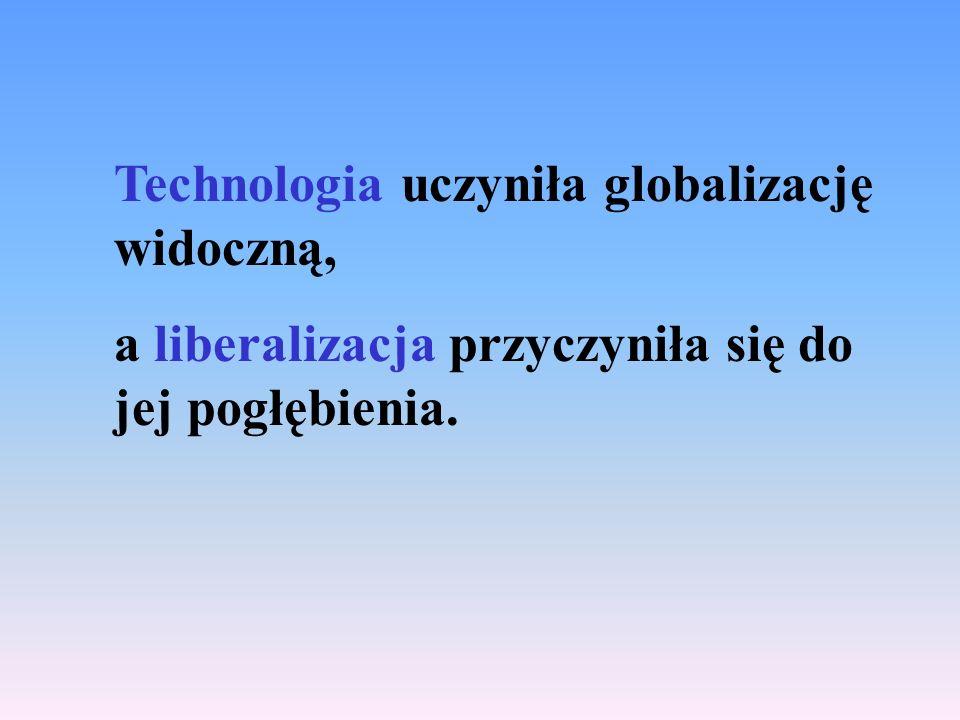 Technologia uczyniła globalizację widoczną, a liberalizacja przyczyniła się do jej pogłębienia.