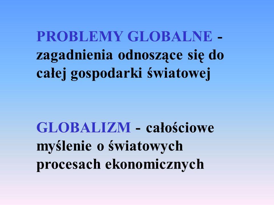 PROBLEMY GLOBALNE - zagadnienia odnoszące się do całej gospodarki światowej GLOBALIZM -całościowe myślenie o światowych procesach ekonomicznych