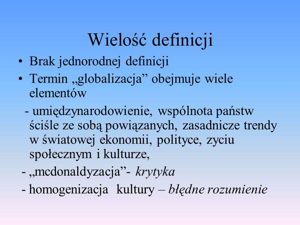 Wielość definicji Brak jednorodnej definicji Termin globalizacja obejmuje wiele elementów - umiędzynarodowienie, wspólnota państw ściśle ze sobą powią