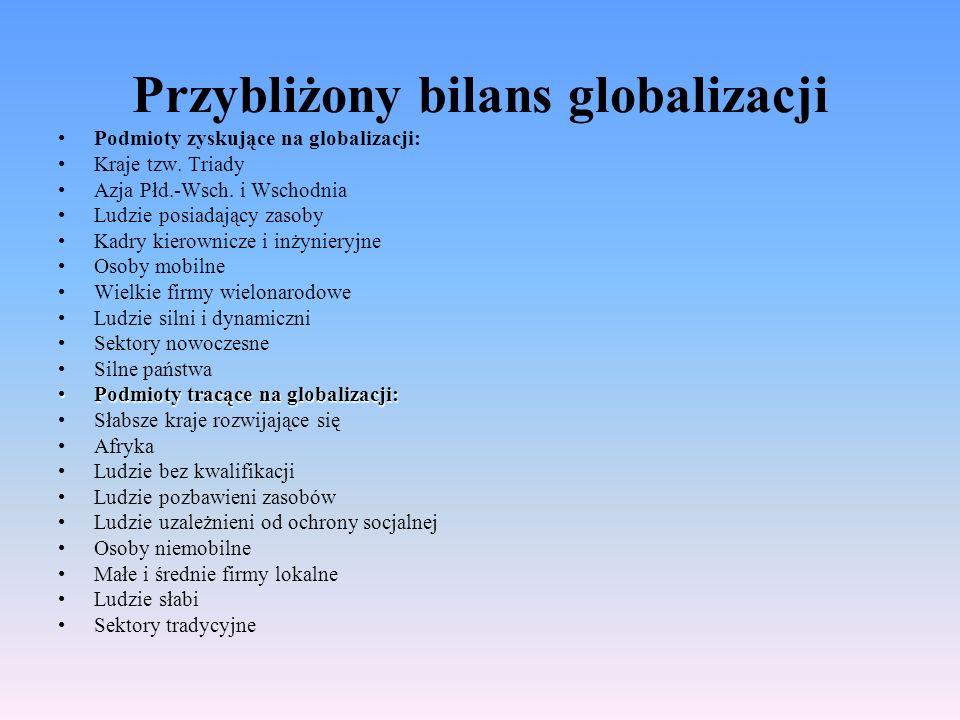 Przybliżony bilans globalizacji Podmioty zyskujące na globalizacji: Kraje tzw. Triady Azja Płd.-Wsch. i Wschodnia Ludzie posiadający zasoby Kadry kier