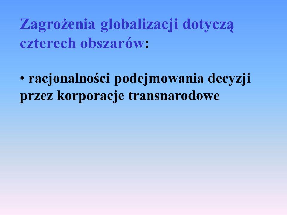 Zagrożenia globalizacji dotyczą czterech obszarów: racjonalności podejmowania decyzji przez korporacje transnarodowe