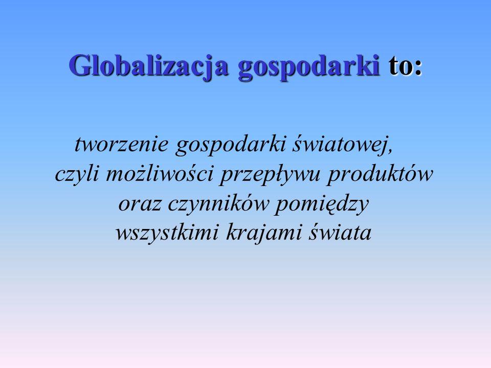 Globalizacja gospodarki to: tworzenie gospodarki światowej, czyli możliwości przepływu produktów oraz czynników pomiędzy wszystkimi krajami świata