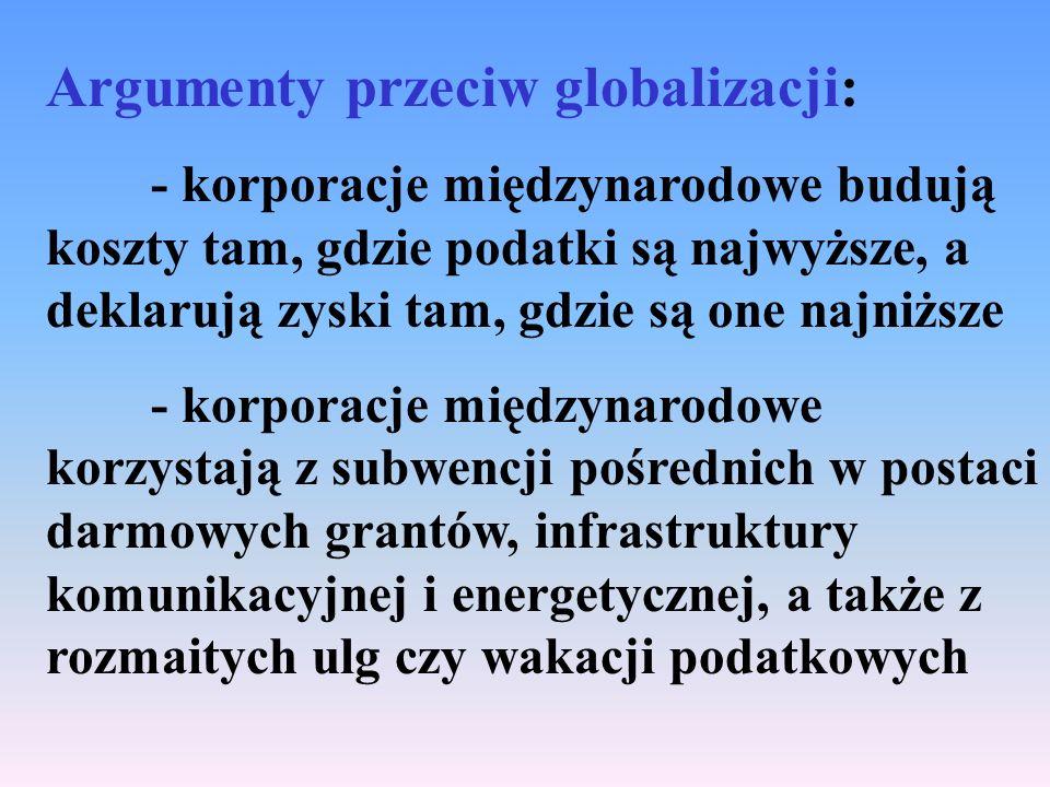 Argumenty przeciw globalizacji: - korporacje międzynarodowe budują koszty tam, gdzie podatki są najwyższe, a deklarują zyski tam, gdzie są one najniższe - korporacje międzynarodowe korzystają z subwencji pośrednich w postaci darmowych grantów, infrastruktury komunikacyjnej i energetycznej, a także z rozmaitych ulg czy wakacji podatkowych