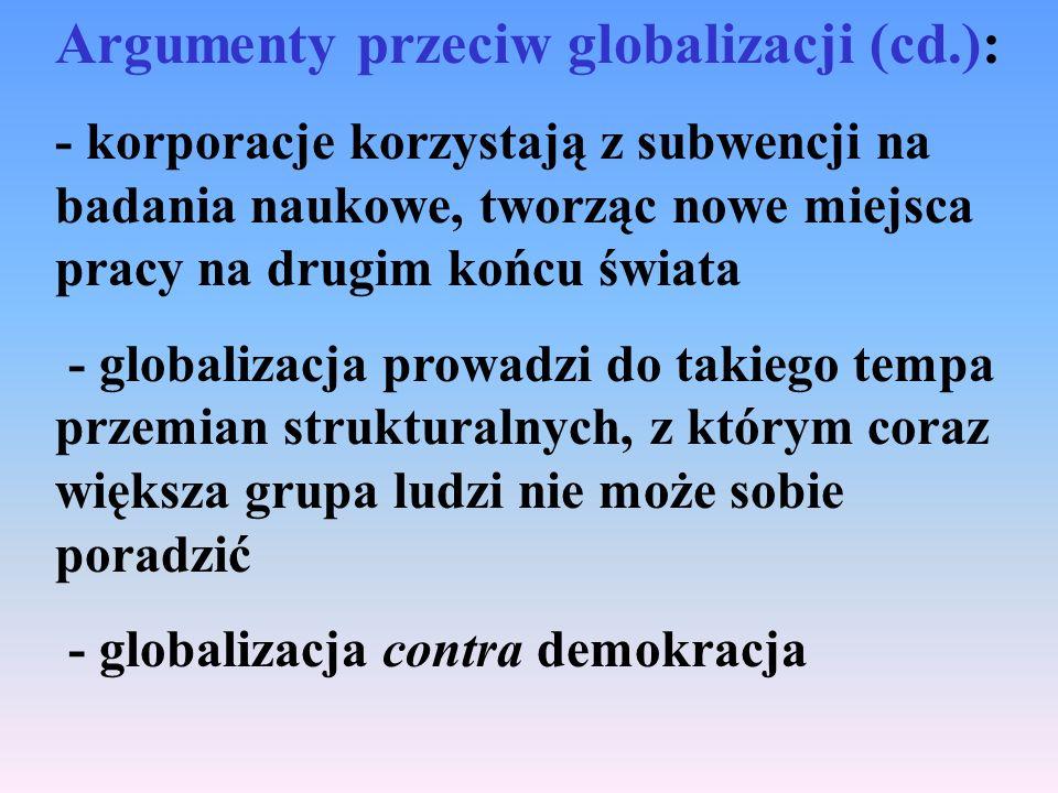 Argumenty przeciw globalizacji (cd.): - korporacje korzystają z subwencji na badania naukowe, tworząc nowe miejsca pracy na drugim końcu świata - globalizacja prowadzi do takiego tempa przemian strukturalnych, z którym coraz większa grupa ludzi nie może sobie poradzić - globalizacja contra demokracja