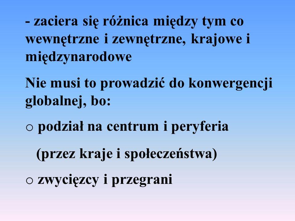 - zaciera się różnica między tym co wewnętrzne i zewnętrzne, krajowe i międzynarodowe Nie musi to prowadzić do konwergencji globalnej, bo: o podział na centrum i peryferia (przez kraje i społeczeństwa) o zwycięzcy i przegrani