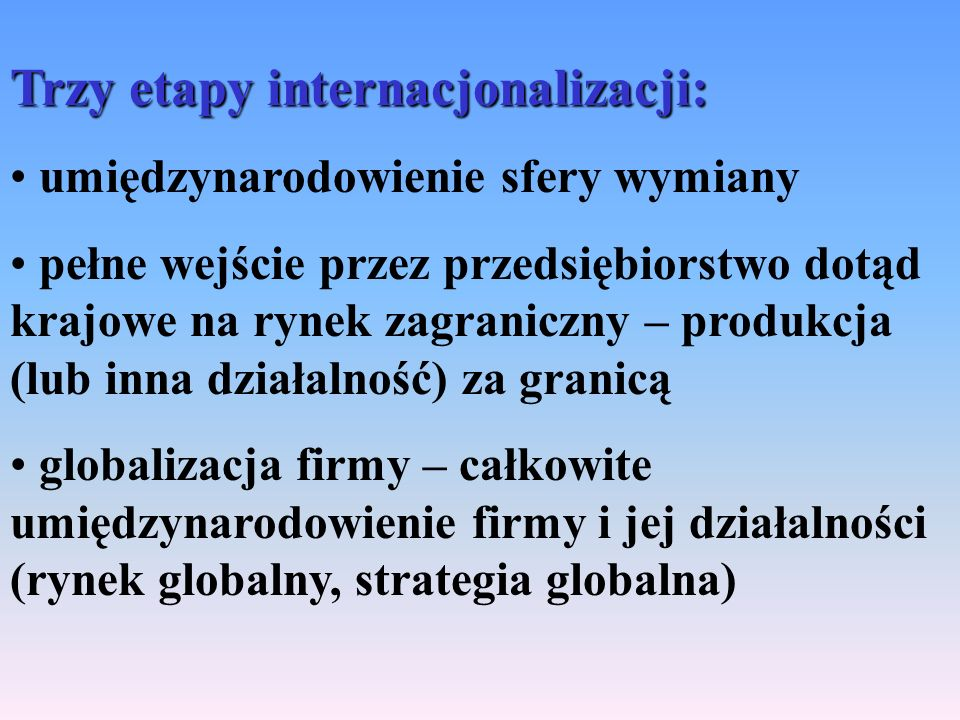 Trzy etapy internacjonalizacji: umiędzynarodowienie sfery wymiany pełne wejście przez przedsiębiorstwo dotąd krajowe na rynek zagraniczny – produkcja (lub inna działalność) za granicą globalizacja firmy – całkowite umiędzynarodowienie firmy i jej działalności (rynek globalny, strategia globalna)