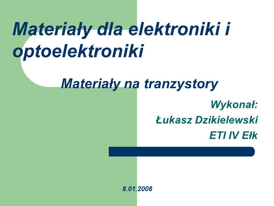 Materiały na tranzystory Wykonał: Łukasz Dzikielewski ETI IV Ełk 8.01.2008 Materiały dla elektroniki i optoelektroniki