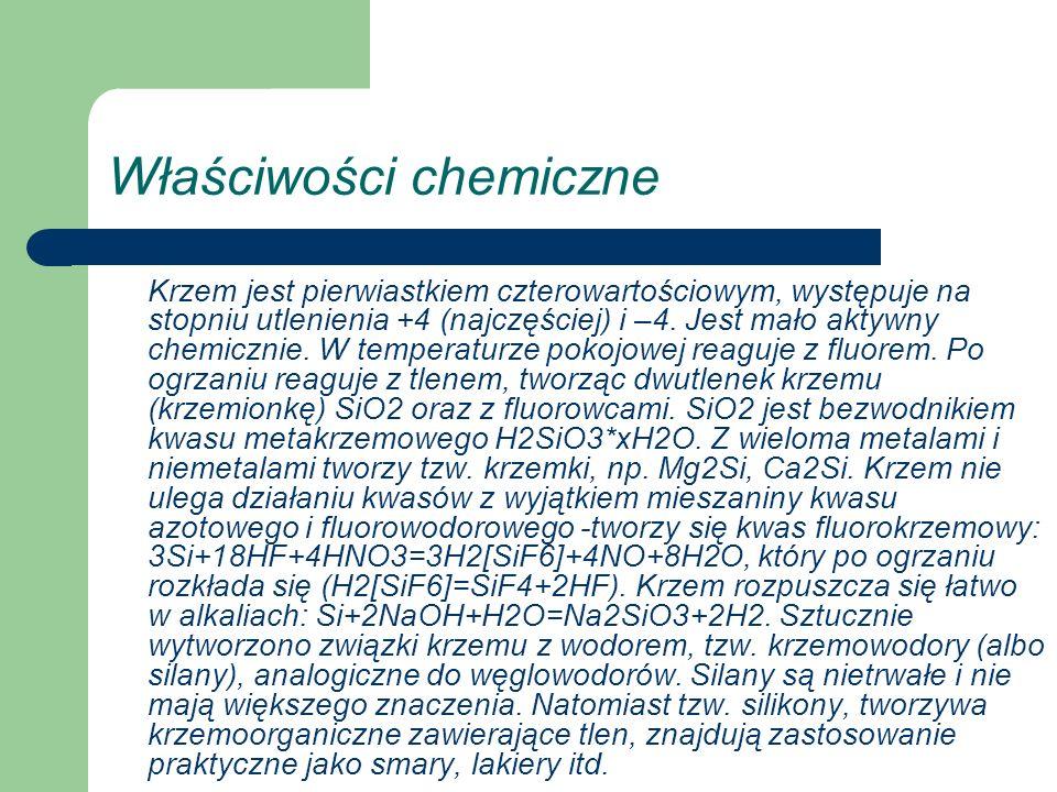 Właściwości chemiczne Krzem jest pierwiastkiem czterowartościowym, występuje na stopniu utlenienia +4 (najczęściej) i –4. Jest mało aktywny chemicznie