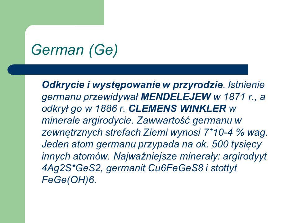 German (Ge) Odkrycie i występowanie w przyrodzie. Istnienie germanu przewidywał MENDELEJEW w 1871 r., a odkrył go w 1886 r. CLEMENS WINKLER w minerale