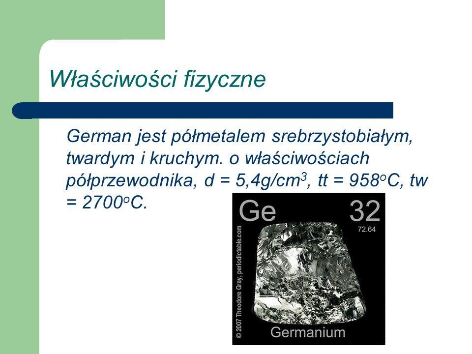 Właściwości fizyczne German jest półmetalem srebrzystobiałym, twardym i kruchym. o właściwościach półprzewodnika, d = 5,4g/cm 3, tt = 958 o C, tw = 27