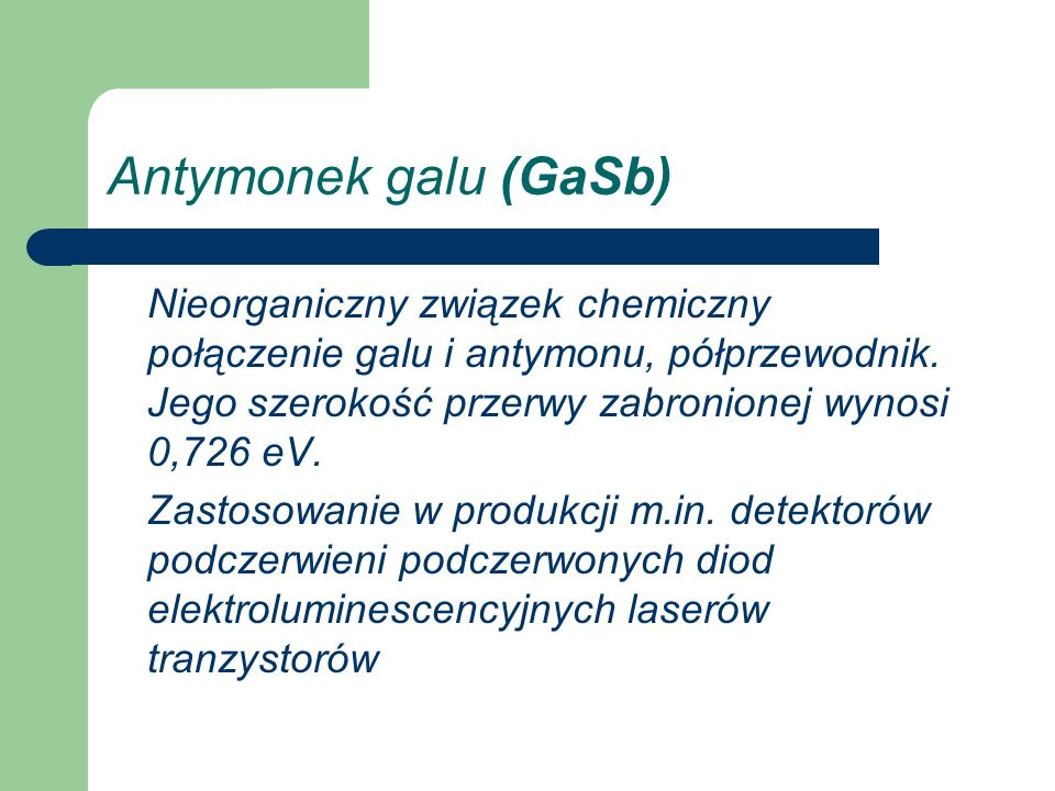 Antymonek galu (GaSb) Nieorganiczny związek chemiczny połączenie galu i antymonu, półprzewodnik. Jego szerokość przerwy zabronionej wynosi 0,726 eV. Z
