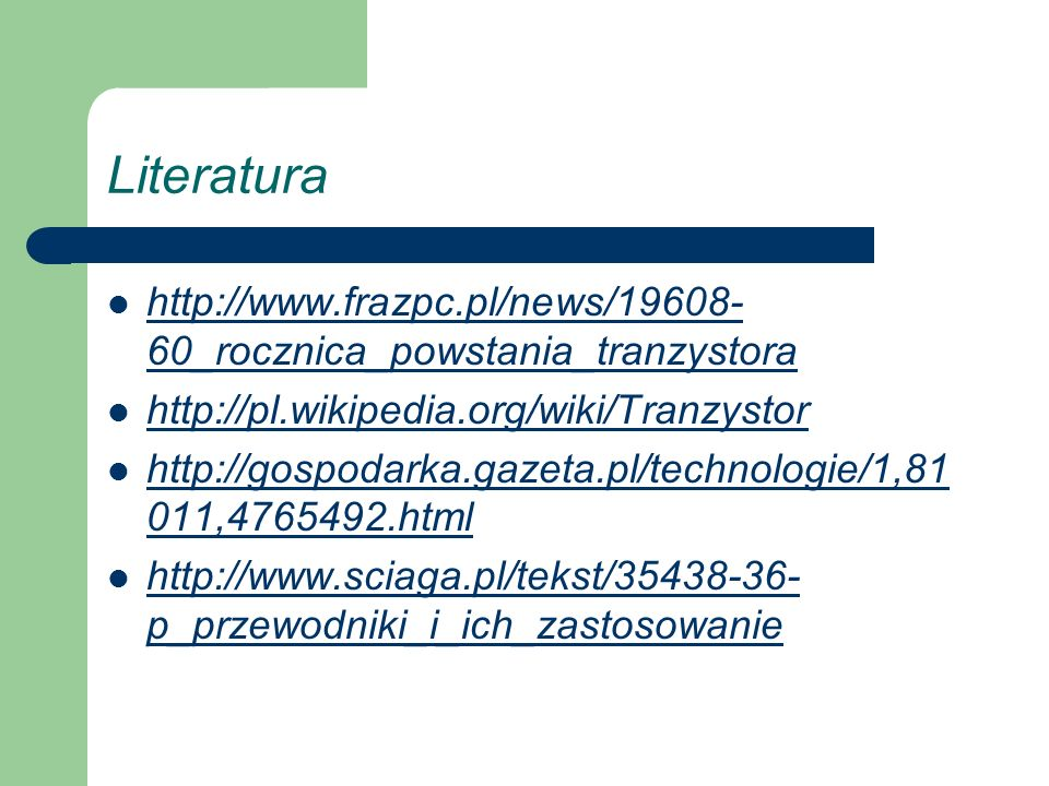 Literatura http://www.frazpc.pl/news/19608- 60_rocznica_powstania_tranzystora http://www.frazpc.pl/news/19608- 60_rocznica_powstania_tranzystora http: