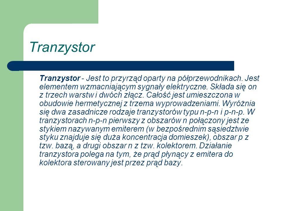 Tranzystor Tranzystor - Jest to przyrząd oparty na półprzewodnikach. Jest elementem wzmacniającym sygnały elektryczne. Składa się on z trzech warstw i