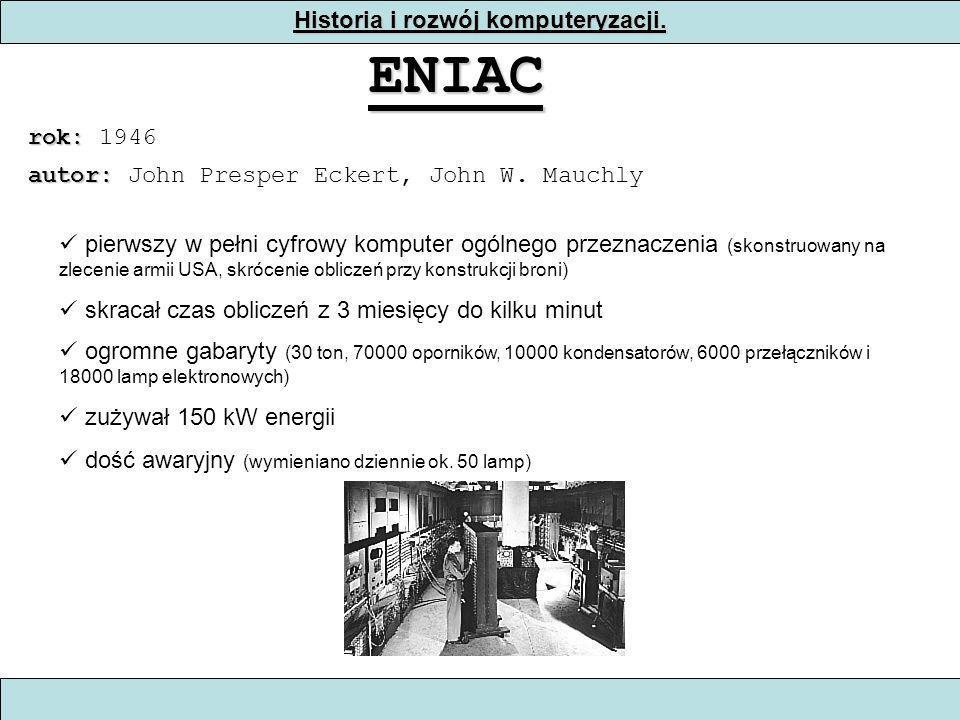 Historia i rozwój komputeryzacji. ENIAC rok: rok: 1946 pierwszy w pełni cyfrowy komputer ogólnego przeznaczenia (skonstruowany na zlecenie armii USA,