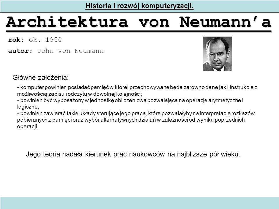 Historia i rozwój komputeryzacji. Architektura von Neumanna rok: rok: ok. 1950 - komputer powinien posiadać pamięć w której przechowywane będą zarówno