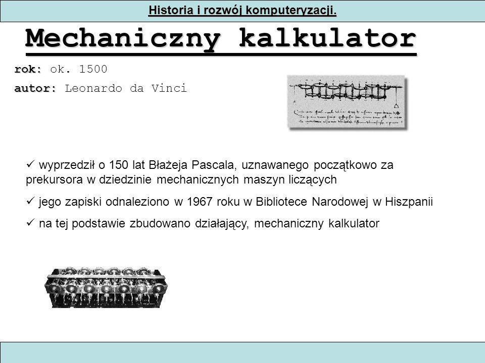Historia i rozwój komputeryzacji. Mechaniczny kalkulator rok: rok: ok. 1500 wyprzedził o 150 lat Błażeja Pascala, uznawanego początkowo za prekursora