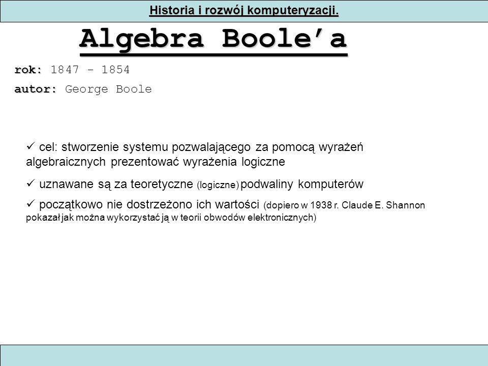 Historia i rozwój komputeryzacji. Algebra Boolea rok: rok: 1847 - 1854 cel: stworzenie systemu pozwalającego za pomocą wyrażeń algebraicznych prezento
