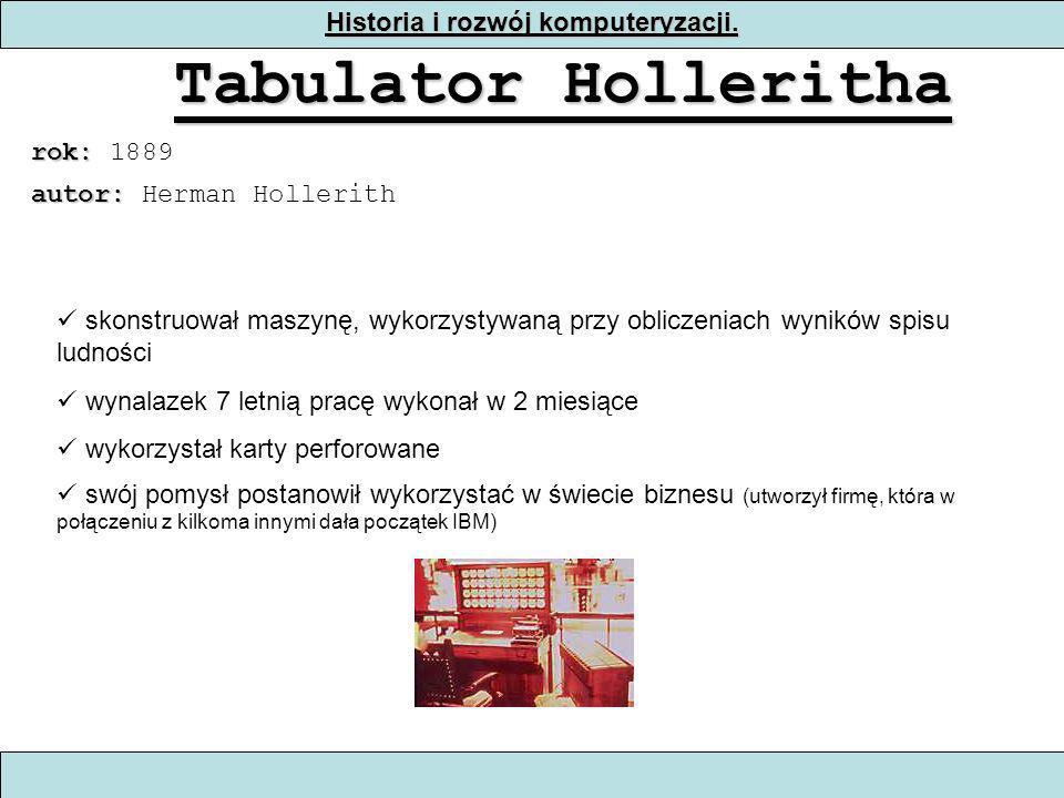 Historia i rozwój komputeryzacji. Tabulator Holleritha rok: rok: 1889 skonstruował maszynę, wykorzystywaną przy obliczeniach wyników spisu ludności wy