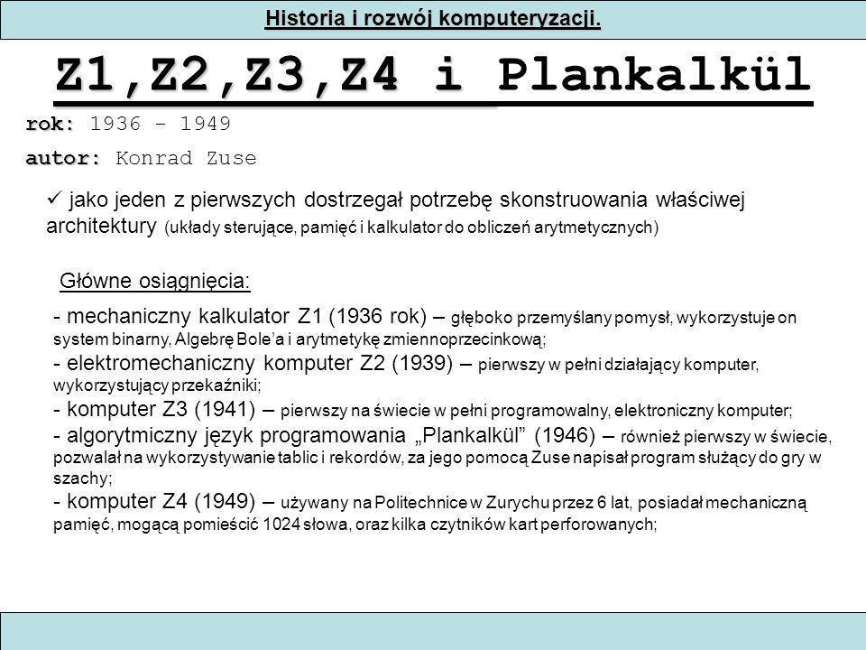 Historia i rozwój komputeryzacji. Z1,Z2,Z3,Z4 i Z1,Z2,Z3,Z4 i Plankalkül rok: rok: 1936 - 1949 jako jeden z pierwszych dostrzegał potrzebę skonstruowa