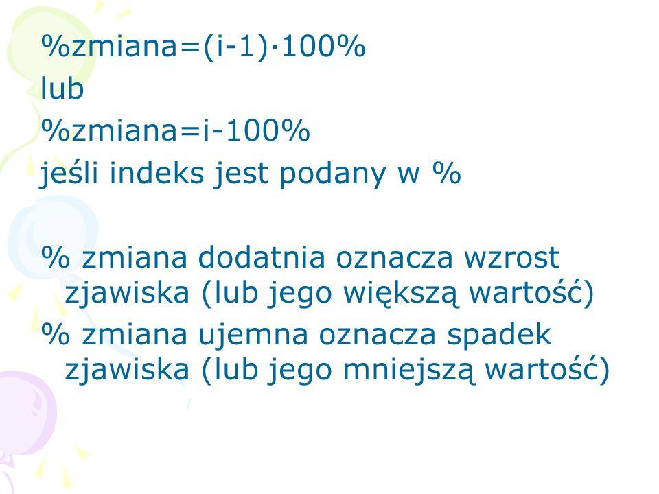 %zmiana=(i-1)·100% lub %zmiana=i-100% jeśli indeks jest podany w % % zmiana dodatnia oznacza wzrost zjawiska (lub jego większą wartość) % zmiana ujemn