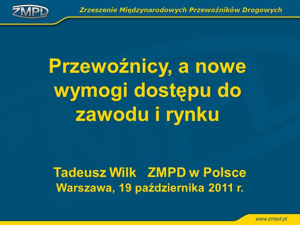 Tadeusz Wilk ZMPD w Polsce Warszawa, 19 października 2011 r. Zrzeszenie Międzynarodowych Przewoźników Drogowych Przewoźnicy, a nowe wymogi dostępu do