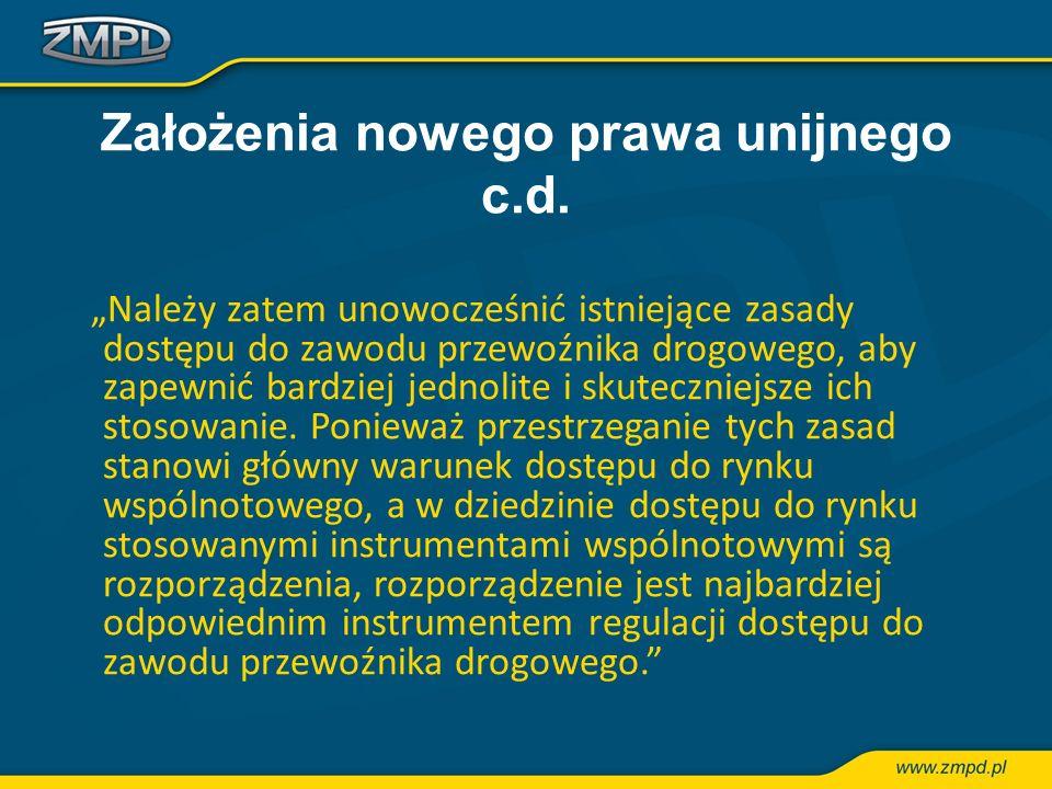 Założenia nowego prawa unijnego c.d. Należy zatem unowocześnić istniejące zasady dostępu do zawodu przewoźnika drogowego, aby zapewnić bardziej jednol