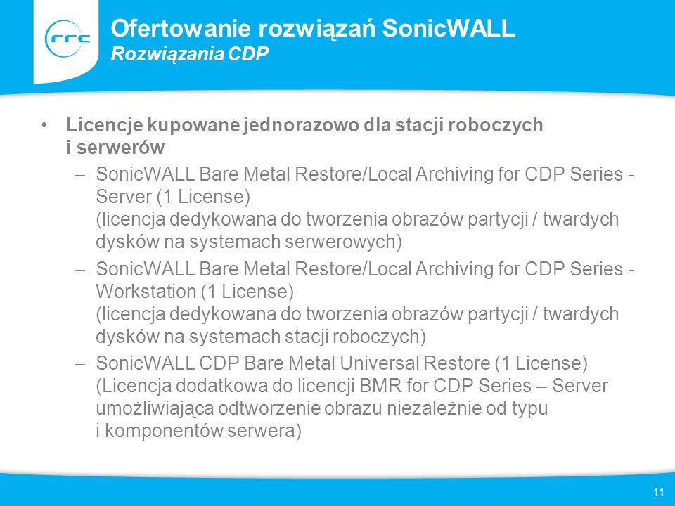 12 Ofertowanie rozwiązań SonicWALL Rozwiązania CDP Ważne informacje –Oprogramowanie CDP Agent dostępne jest w cenie urządzenia i może być zainstalowane na nieograniczonej ilości hostów, –Zalecane ilości stacji roboczych i serwerów, podane w specyfikacji technicznej, z których można tworzyć kopię zapasowe NIE SĄ wartościami maksymalnymi, które może obsłużyć urządzenie –Licencje BMR działają niezależnie od urządzeń CDP –W cenie każdego z urządzeń CDP dostępna jest określona ilość licencji BMR dla stacji roboczych –Dodatkowo w cenie urządzeń CDP 5040 i 6080 dostępna jest określona ilość licencji BMR dla serwerów –Dane kopiowane pomiędzy urządzeniami CDP, oraz do zewnętrznych zasobów dyskowych szyfrowane są kluczem AES 256 bit