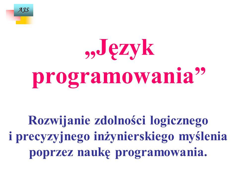 AJS Programowanie jako umiejętność rozwiązywania problemów Wykonanie programu Dane Wyniki Problem Sprawa do rozwiązania Algorytm Sposób, przepis rozwiązania danego problemu w skończonej liczbie kroków Program Sformalizowany zapis algorytmu w danym języku programowania