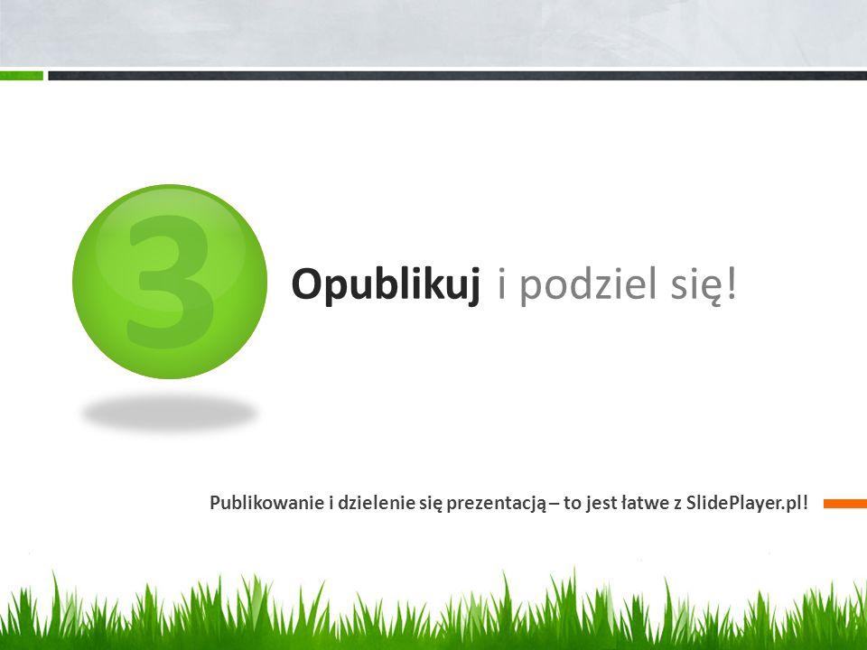 3 Opublikuj i podziel się! Publikowanie i dzielenie się prezentacją – to jest łatwe z SlidePlayer.pl!