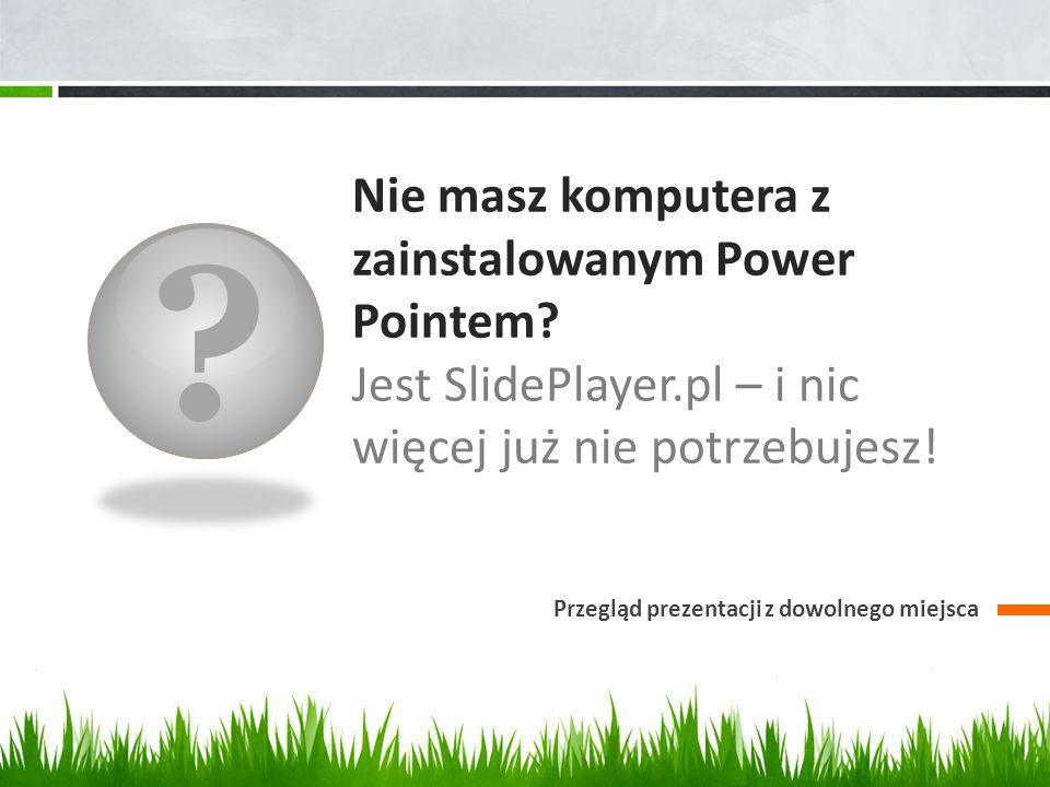? Nie masz komputera z zainstalowanym Power Pointem? Jest SlidePlayer.pl – i nic więcej już nie potrzebujesz! Przegląd prezentacji z dowolnego miejsca