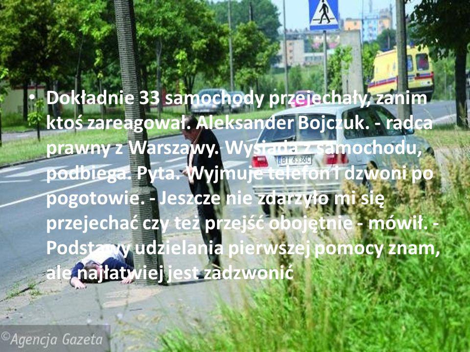 Dokładnie 33 samochody przejechały, zanim ktoś zareagował. Aleksander Bojczuk. - radca prawny z Warszawy. Wysiada z samochodu, podbiega. Pyta. Wyjmuje